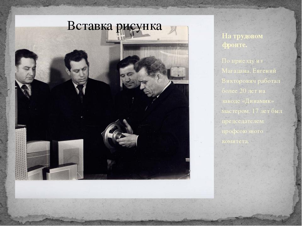 На трудовом фронте. По приезду из Магадана, Евгений Викторович работал более...