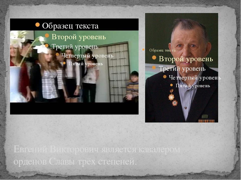 Евгений Викторович является кавалером орденов Славы трёх степеней.