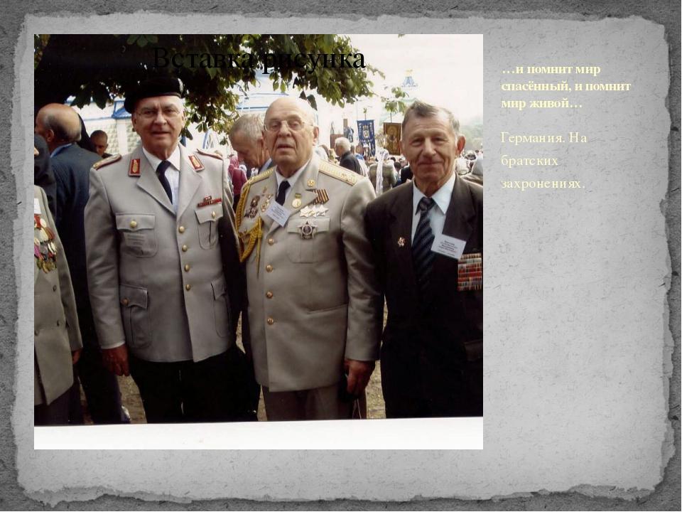 …и помнит мир спасённый, и помнит мир живой… Германия. На братских захронениях.