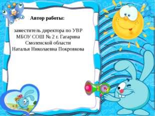 Автор работы:  заместитель директора по УВР МБОУ СОШ № 2 г. Гагарина Смолен