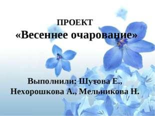 ПРОЕКТ «Весеннее очарование»  Выполнили: Шутова Е., Нехорошкова А., Мельник