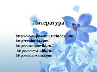 Литература http://www.po4emu.ru/index.htm/ http//evolutsia.com/ http://womanw