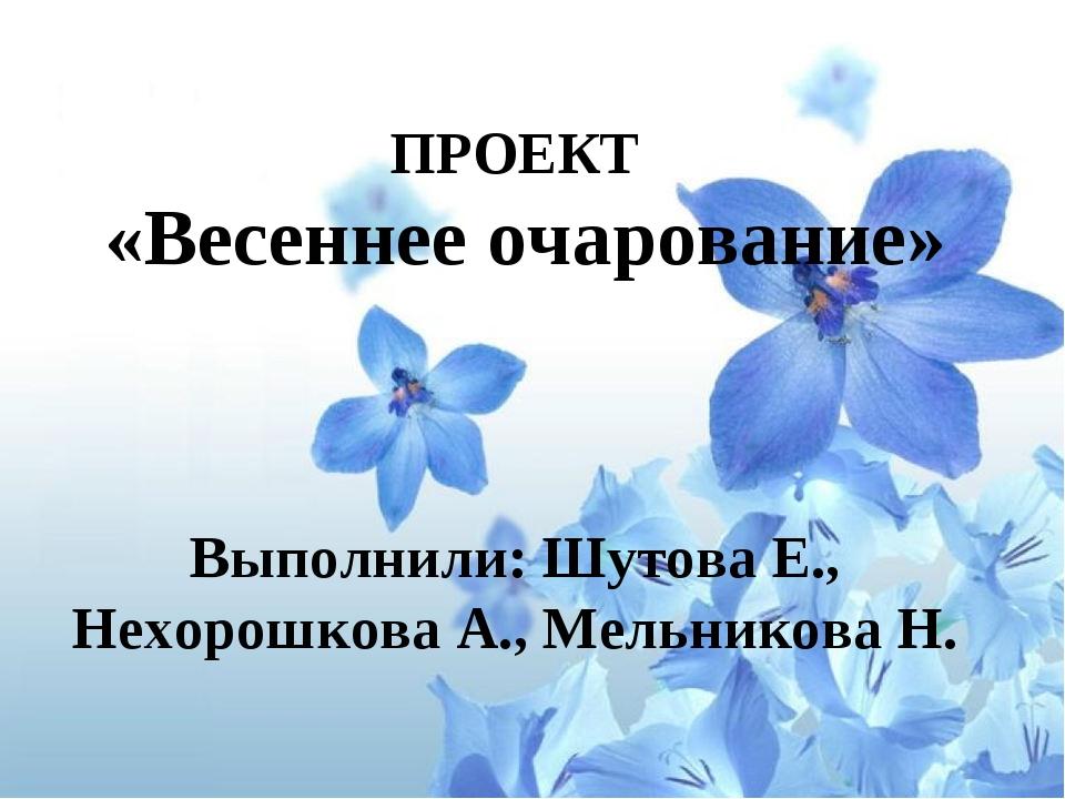 ПРОЕКТ «Весеннее очарование»  Выполнили: Шутова Е., Нехорошкова А., Мельник...