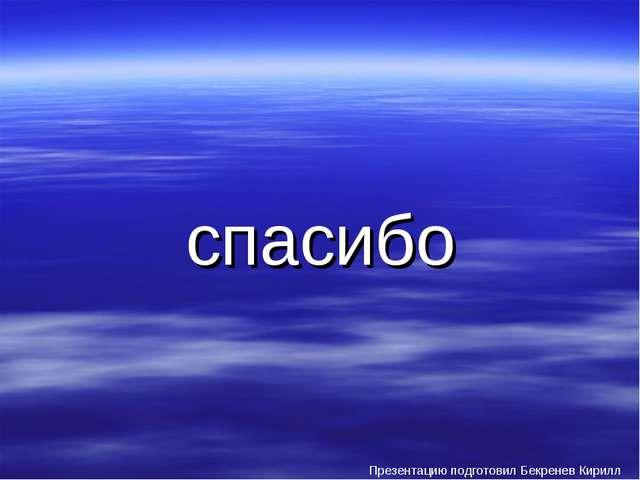 спасибо Презентацию подготовил Бекренев Кирилл
