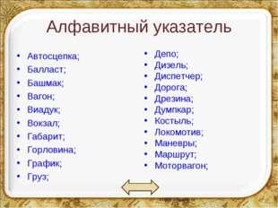Алфавитный указатель Автосцепка; Балласт; Башмак; Вагон; Виадук; Вокзал; Габа
