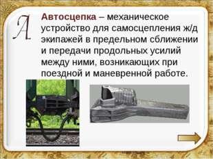 Автосцепка – механическое устройство для самосцепления ж/д экипажей в предел