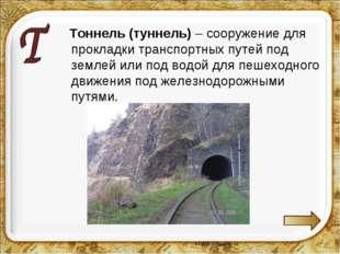 Тоннель (туннель) – сооружение для прокладки транспортных путей под землей и