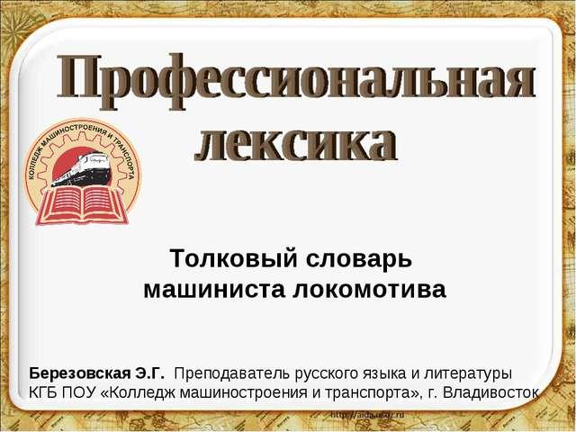 Толковый словарь машиниста локомотива Березовская Э.Г. Преподаватель русского...