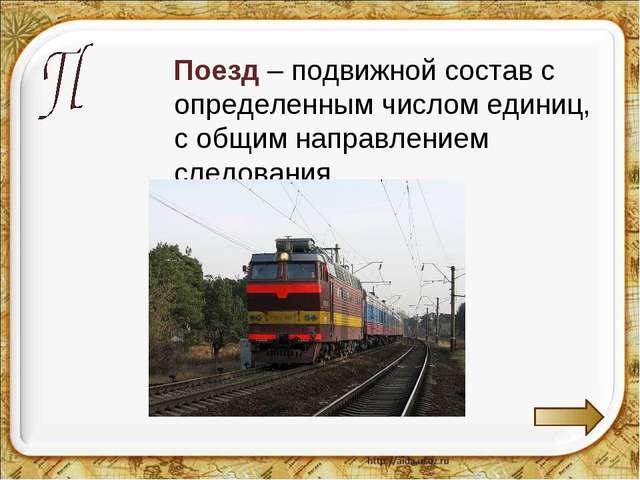 Поезд – подвижной состав с определенным числом единиц, с общим направлением...