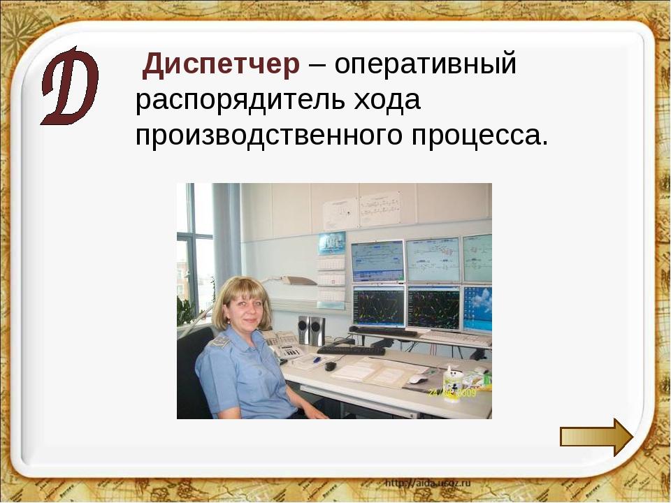 Диспетчер – оперативный распорядитель хода производственного процесса.