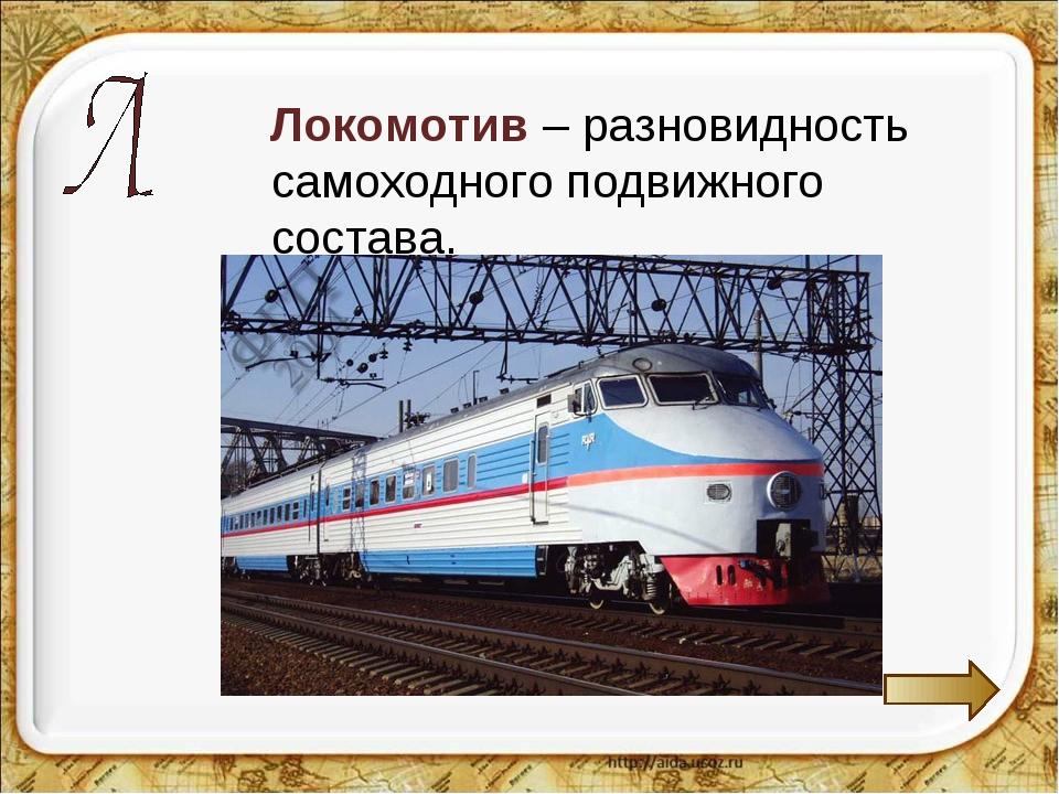 Локомотив – разновидность самоходного подвижного состава.