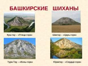 Куш-тау – «Птица-гора» БАШКИРСКИЕ ШИХАНЫ Шахтау – «Царь-гора» Тура-Тау – «Ко