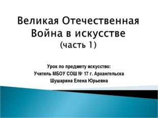 Урок по предмету искусство: Учитель МБОУ СОШ № 17 г. Архангельска Шушарина Ел