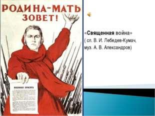 «Священная война» ( сл. В. И. Лебедев-Кумач, муз. А. В. Александров)