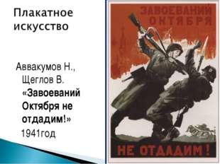 Аввакумов Н., Щеглов В. «Завоеваний Октября не отдадим!» 1941год