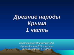 Древние народы Крыма 1 часть Презентация Матвеевой И.В. Руководителя МО класс