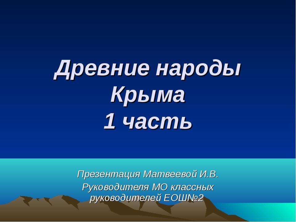 Древние народы Крыма 1 часть Презентация Матвеевой И.В. Руководителя МО класс...