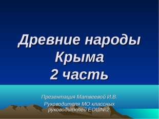 Древние народы Крыма 2 часть Презентация Матвеевой И.В. Руководителя МО класс