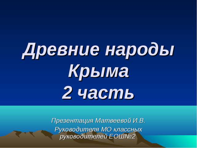 Древние народы Крыма 2 часть Презентация Матвеевой И.В. Руководителя МО класс...