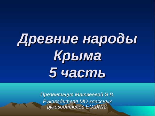 Древние народы Крыма 5 часть Презентация Матвеевой И.В. Руководителя МО класс...