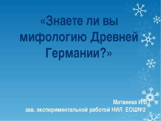 Матвеева И.В. зав. экспериментальной работой НИЛ ЕОШ№2 «Знаете ли вы мифологи...