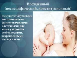 Врождённый (неспецифический, конституционный) иммунитет обусловлен анатомичес