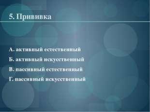 5. Прививка А. активный естественный Б. активный искусственный В. пассивный е