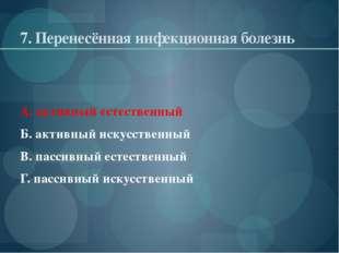 7. Перенесённая инфекционная болезнь А. активный естественный Б. активный иск