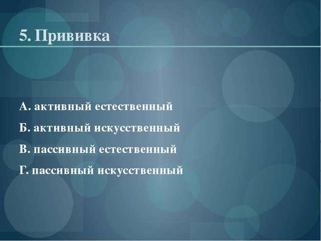 5. Прививка А. активный естественный Б. активный искусственный В. пассивный е...