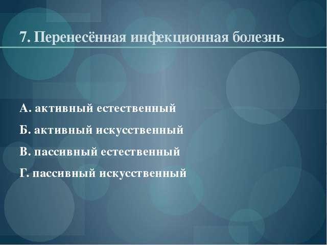 7. Перенесённая инфекционная болезнь А. активный естественный Б. активный иск...