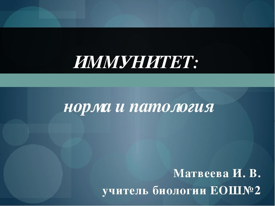 Матвеева И. В. учитель биологии ЕОШ№2 ИММУНИТЕТ: норма и патология