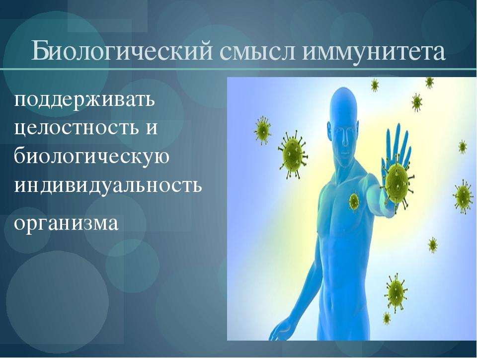 Биологический смысл иммунитета поддерживать целостность и биологическую индив...