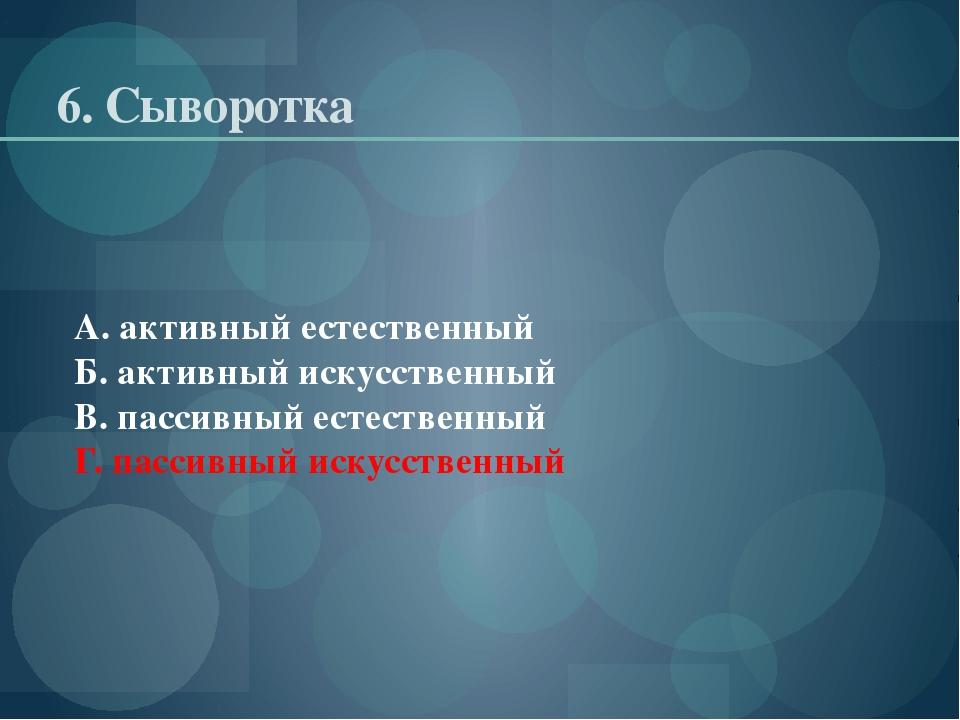 6. Сыворотка А. активный естественный Б. активный искусственный В. пассивный...
