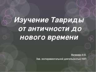Изучение Тавриды от античности до нового времени Матвеева И.В. Зав. экспериме