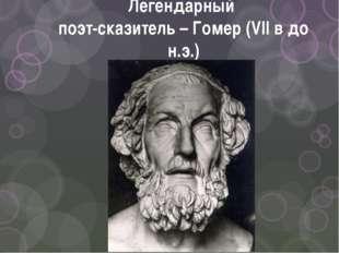 Легендарный поэт-сказитель – Гомер (VII в до н.э.)
