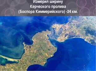 Измерил ширину Керческого пролива (Боспора Киммерийского) -24 км.