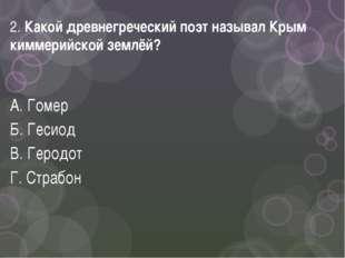 2. Какой древнегреческий поэт называл Крым киммерийской землёй? А. Гомер Б. Г