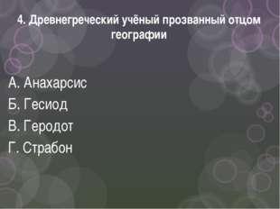 4. Древнегреческий учёный прозванный отцом географии А. Анахарсис Б. Гесиод В