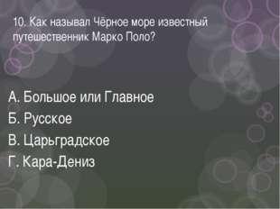 10. Как называл Чёрное море известный путешественник Марко Поло? А. Большое и
