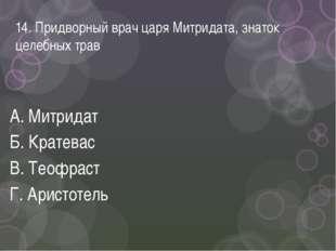 14. Придворный врач царя Митридата, знаток целебных трав А. Митридат Б. Крате