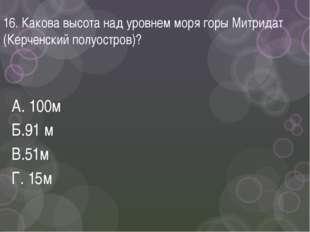 16. Какова высота над уровнем моря горы Митридат (Керченский полуостров)? А.