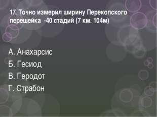 17. Точно измерил ширину Перекопского перешейка -40 стадий (7 км. 104м) А. Ан