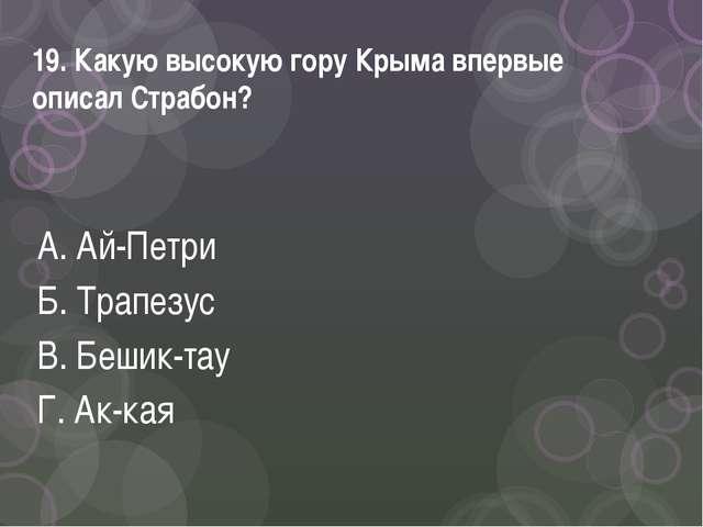 19. Какую высокую гору Крыма впервые описал Страбон? А. Ай-Петри Б. Трапезус...