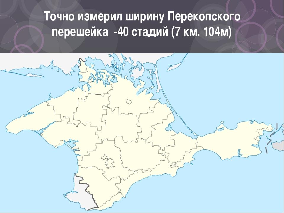 Точно измерил ширину Перекопского перешейка -40 стадий (7 км. 104м)