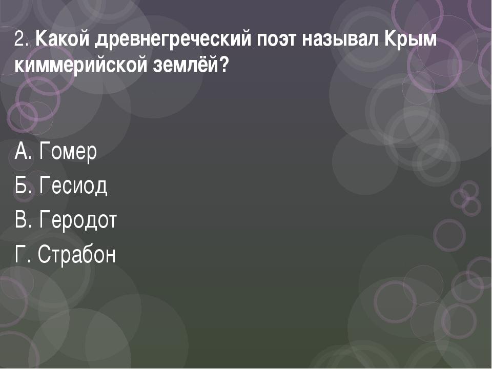 2. Какой древнегреческий поэт называл Крым киммерийской землёй? А. Гомер Б. Г...