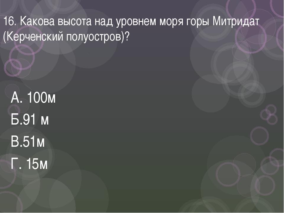 16. Какова высота над уровнем моря горы Митридат (Керченский полуостров)? А....