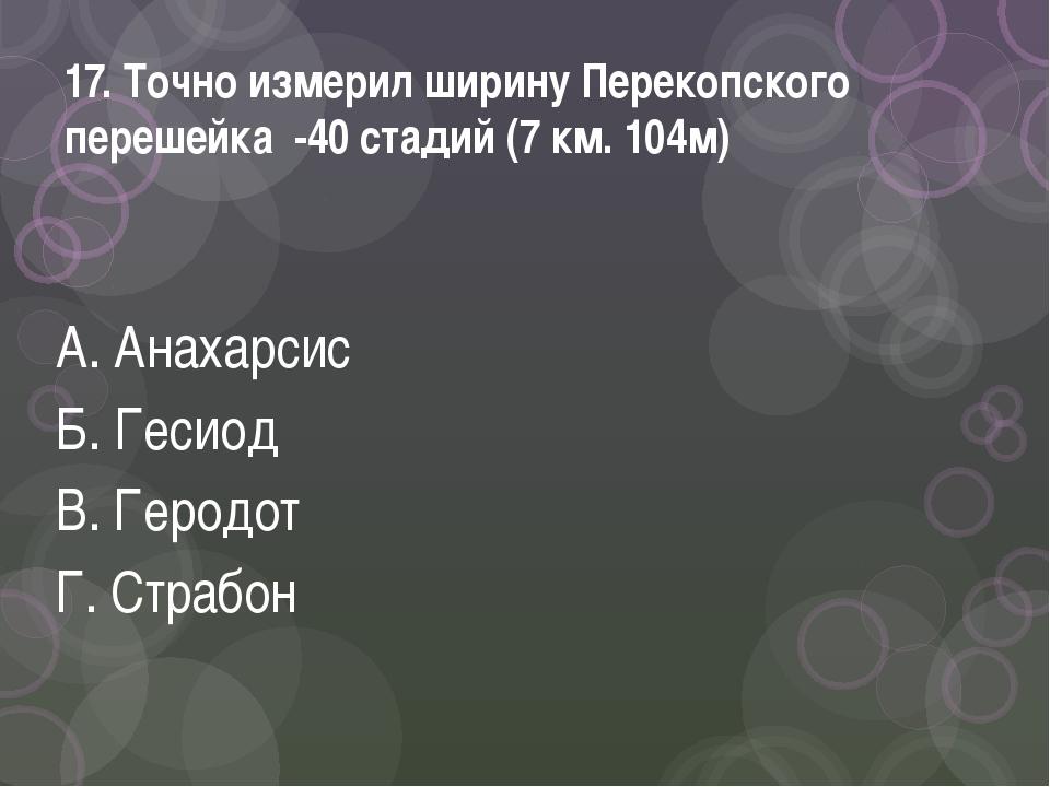 17. Точно измерил ширину Перекопского перешейка -40 стадий (7 км. 104м) А. Ан...