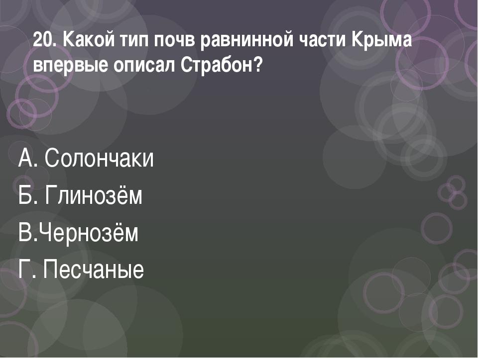 20. Какой тип почв равнинной части Крыма впервые описал Страбон? А. Солончаки...