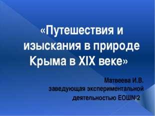«Путешествия и изыскания в природе Крыма в XIX веке» Матвеева И.В. заведующая