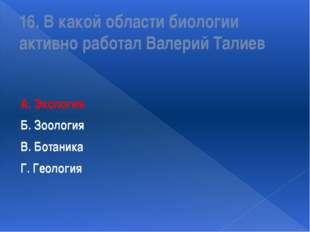 16. В какой области биологии активно работал Валерий Талиев А. Экология Б. Зо